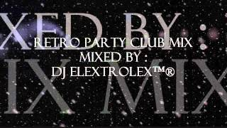 Retro Party Club Mix - DJ eLEXtroLEX™®