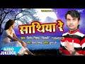 सुपरहिट भोजपुरी गाना - Sathiya Re - साथिया रे - AUDIO JUKEBOX - Vinod Nishad -Bhojpuri Hit Song 2017