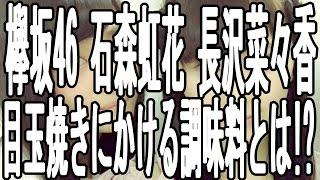 欅坂46 メンバー 石森 虹花 長沢 菜々香が 目玉焼きにつける調味料とは...