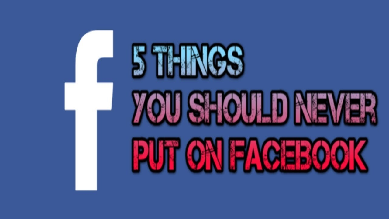 5 Things You Should Never Put on FACEBOOK