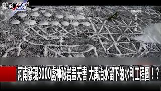 河南發現3000處神秘岩畫天書 大禹治水留下的水利工程圖!? 關鍵時刻 20170207-6 劉燦榮 傅鶴齡