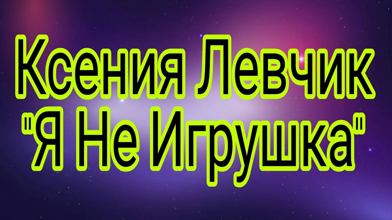 КСЕНИЯ ЛЕВЧИК Я НЕ ИГРУШКА СКАЧАТЬ БЕСПЛАТНО