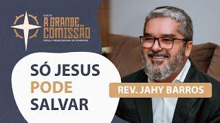 Só Jesus Pode Salvar I A Grande Comissão I Rev. Jahy Barros