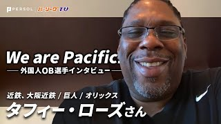 We are Pacific!-外国人OB選手インタビュー-【タフィー・ローズ さん】