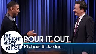 Michael B. Jordan and Jimmy take turns giving answers to personal questions that only they know, forcing each other to take a mystery shot if they refuse to reveal the question.  Subscribe NOW to The Tonight Show Starring Jimmy Fallon: http://bit.ly/1nwT1aN  Watch The Tonight Show Starring Jimmy Fallon Weeknights 11:35/10:35c Get more Jimmy Fallon:  Follow Jimmy: http://Twitter.com/JimmyFallon Like Jimmy: https://Facebook.com/JimmyFallon  Get more The Tonight Show Starring Jimmy Fallon:  Follow The Tonight Show: http://Twitter.com/FallonTonight Like The Tonight Show: https://Facebook.com/FallonTonight The Tonight Show Tumblr: http://fallontonight.tumblr.com/  Get more NBC:  NBC YouTube: http://bit.ly/1dM1qBH Like NBC: http://Facebook.com/NBC Follow NBC: http://Twitter.com/NBC NBC Tumblr: http://nbctv.tumblr.com/ NBC Google+: https://plus.google.com/+NBC/posts  The Tonight Show Starring Jimmy Fallon features hilarious highlights from the show including: comedy sketches, music parodies, celebrity interviews, ridiculous games, and, of course, Jimmy's Thank You Notes and hashtags! You'll also find behind the scenes videos and other great web exclusives.  Pour It Out with Michael B. Jordan http://www.youtube.com/fallontonight  #FallonTonight #MichaelBJordan #JimmyFallon