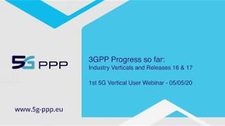 5G PPP Webinar - 3GPP Progress So Far: Industry Verticals and Releases 16 and 17