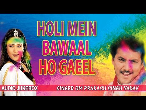 HOLI MEIN BAWAAL HO GAEEL | BHOJPURI HOLI AUDIO SONGS JUKEBOX | Singer - OM PRAKASH SINGH YADAV