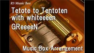 Tetote to Tentoten with whiteeeen/GReeeeN [Music Box]