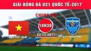 truc tiep  u21 viet nam vs u21 yokohama  chung ket giai bong da u21 quoc te bao thanh nien 2017