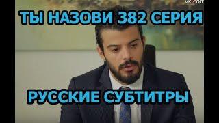 Ты назови 382 серия на русском,турецкий сериал, дата выхода