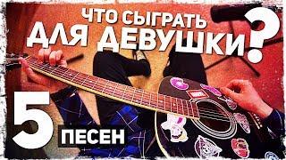 5 ПЕСЕН на гитаре, которые ПОНРАВЯТСЯ ДЕВУШКЕ