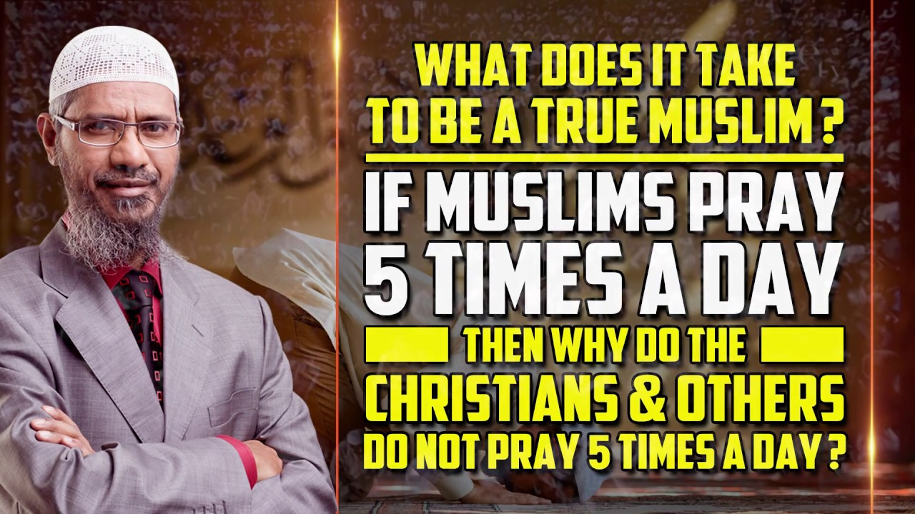 What does it take to be a True Muslim? If Muslims Pray 5 Times a Day then why ...  - Dr Zakir Naik