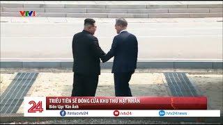 Triều Tiên sẽ đóng cửa khu thử hạt nhân ngay trong tháng 5 | VTV24