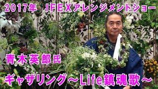 ギャザリングplants gatheringアレンジメントショー2017年IFEX 青木英郎氏 ギャザリング~Life鎮魂歌~