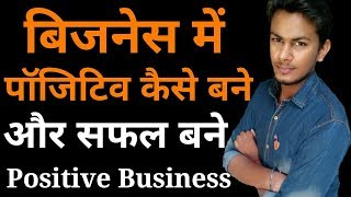 बिज़नेस में पॉजिटिव बने   Be Positive and Start Business With Success   Business Tips