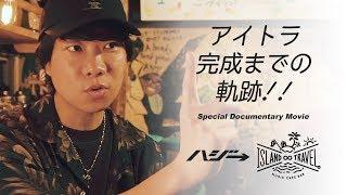 【ハジ→プロデュース】Music Cafe Bar 『 ISLAND ∞ TRAVEL。』スペシャルドキュメンタリーVideo  〜アイトラ完成までの軌跡!!!〜