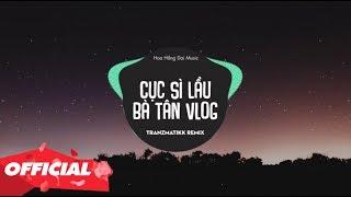 Cục Sì Lầu Bà Tân Vlog Remix ( Tranzmatikk Remix ) | Bản Mix Khét Lẹt