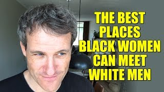 The BEST places BLACK women can meet WHITE men