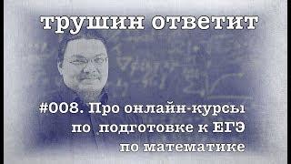 трушин ответит #008. Про онлайн-курсы по подготовке к ЕГЭ по математике