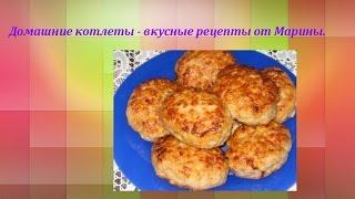 Домашние котлеты - вкусные рецепты от Марины.