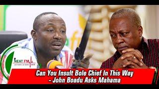 Can You Insult Bole Chief In This Way - John Boadu Asks Mahama
