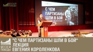 """""""С чем партизаны шли в бой"""" лекция Евгения Короленкова"""