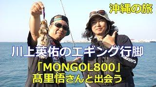 エギングマイスター川上が沖縄で「 MONGOL800」の髙里悟さんと出会いラ...