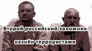 Второй российский заложник казнён террористами