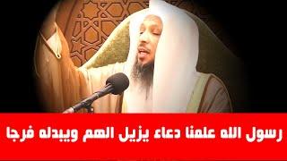 رسول الله علمنا دعاء يزيل الهم ويبدله فرجا _ الشيخ سعد العتيق