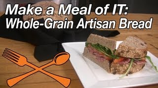 Make A Meal Of It: Whole Grain Artisan Bread