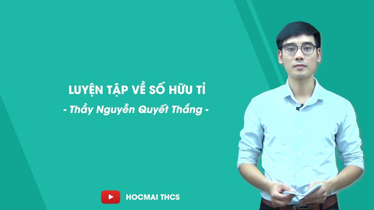 Luyện tập về số hữu tỉ – Toán 7 – Thầy Nguyễn Quyết Thắng – HOCMAI