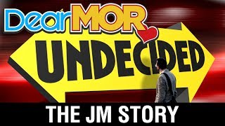 "Dear MOR: ""Undecided"" The JM Story 07-10-17"