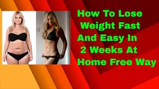 How To Lose Weight Fast And Easy In 2 Weeks At Home Free Way