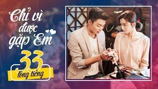 Chỉ Vì Được Gặp Em - Tập 33 FULL HD | Phim mới 2019 - Phim Ngôn Tình Hay Nhất