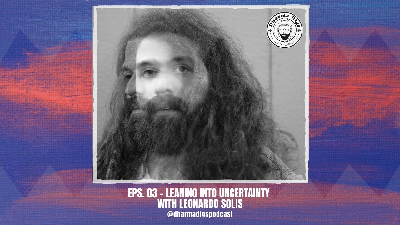 Dharma Digs Podcast - Ep. 03 - Leaning Into Uncertainty with Leonardo Solis
