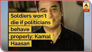 Soldiers Won't Die If Politicians Behave Properly: Kamal Haasan | ABP Uncut | ABP News