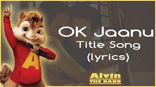 OK Jaanu - Title Song   Lyrics  Chipmunks Version  Aditya Roy Kapoor   Shraddha Kapoor