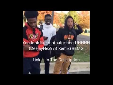 You look like mothafucking UHHHH DeejayFlex973 Remix #EMG Ft.JayBo Audio 😂😂😂😂