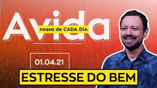 ESTRESSE DO BEM / A Vida Nossa de Cada Dia - 01/04/21