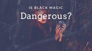 Is Black Magic Dangerous? A Look at Dark Magic -- Witchcraft