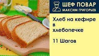 Хлеб на кефире в хлебопечке . Рецепт от шеф повара Максима Григорьева