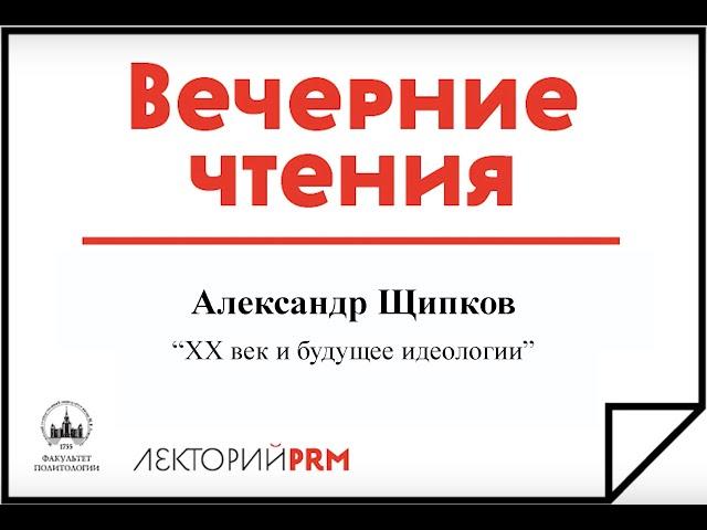 Александр Щипков «ХХ век и будущее идеологии»