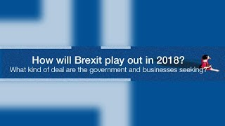 How will Brexit play out in 2018  - What kind of deal are the government and businesses seeking?