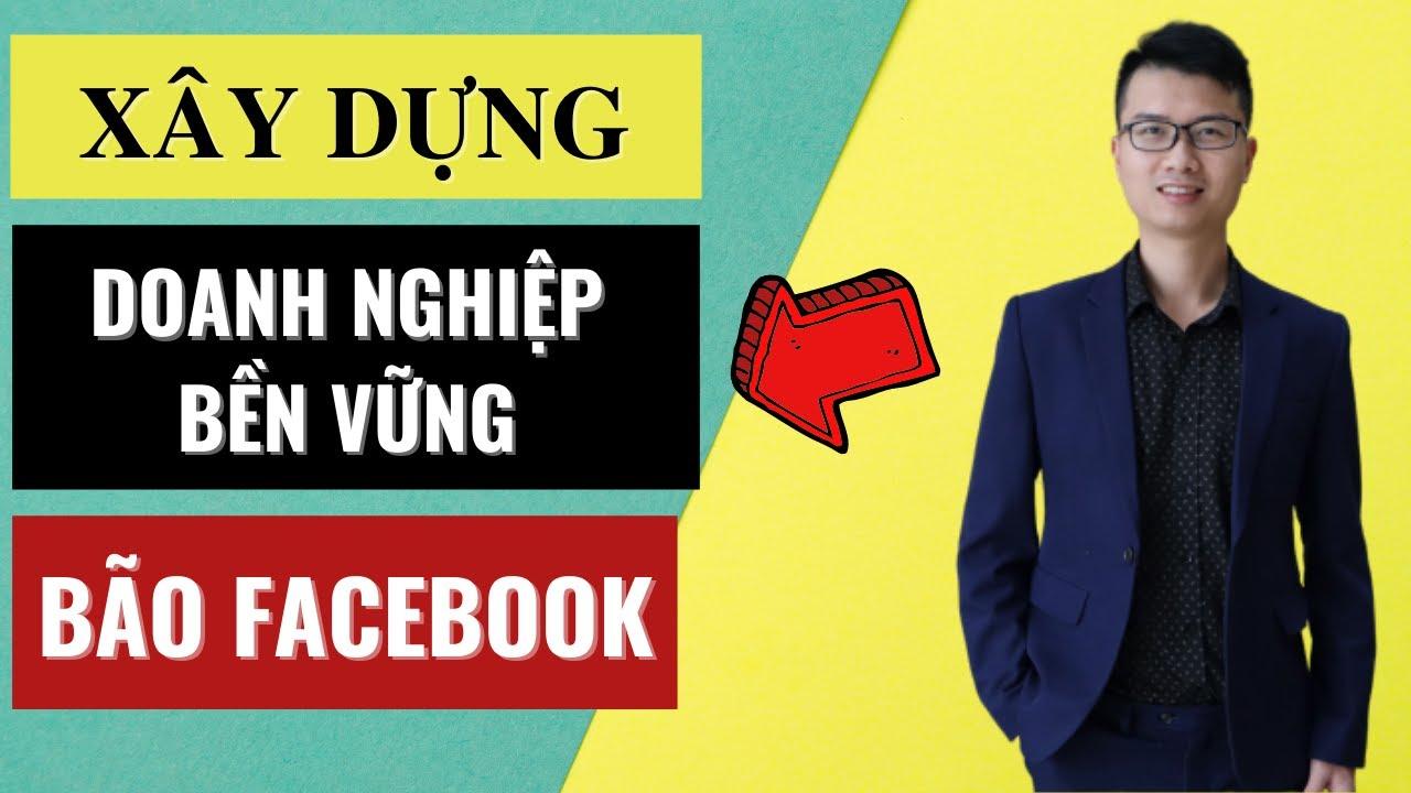 Làm sao để xây dựng 1 công việc kinh doanh bền vững trong thời kỳ bão Facebook như này.