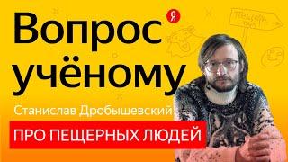 «Знатоки»: антрополог Станислав Дробышевский — про жизнь пещерного человека