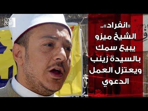 «انفراد».. الشيخ ميزو يبيع سمك بالسيدة زينب ويعتزل العمل الدعوى