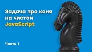 Задача про коня на чистом JavaScript | Урок 1 | Академия вёрстки