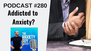 Can We Become Addicted To Anxiety? | Anxiety Guy Podcast 280