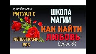 Как найти любовь? Магический ритуал для привлечения любви с лепестками роз. Школа магии урок 84