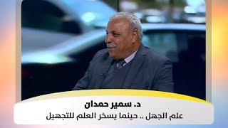 د. سمير حمدان - علم الجهل .. حينما يسخر العلم للتجهيل 